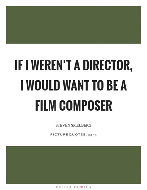 film composer quotes if i weren t a director i would want to be a film