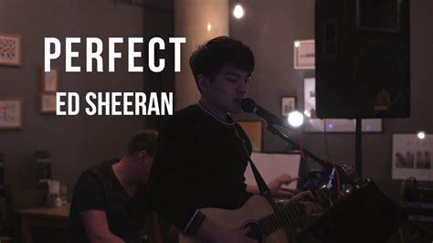 ed sheeran perfect night perfect ed sheeran live cover youtube