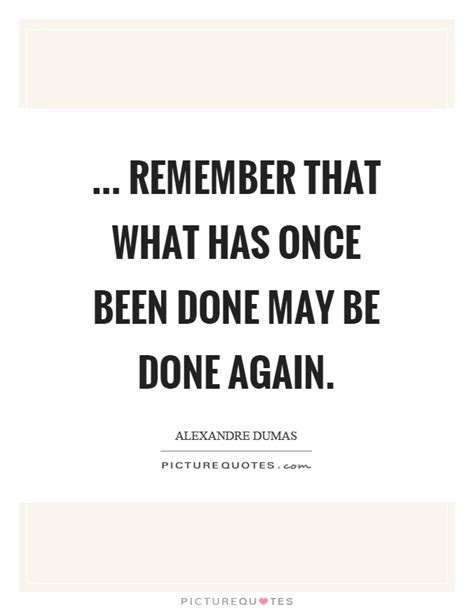 May Been Again by Remember That What Has Once Been Done May Be Done Again