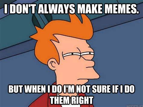 Make Your Own I Dont Always Meme - i don t always make memes but when i do i m not sure if i