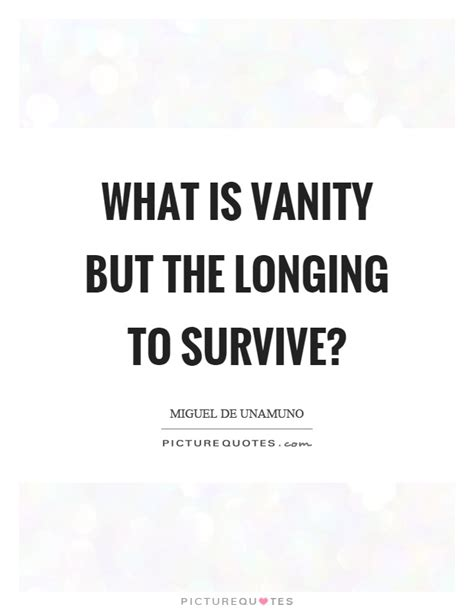 What Is Vanity by What Is Vanity But The Longing To Survive Picture Quotes