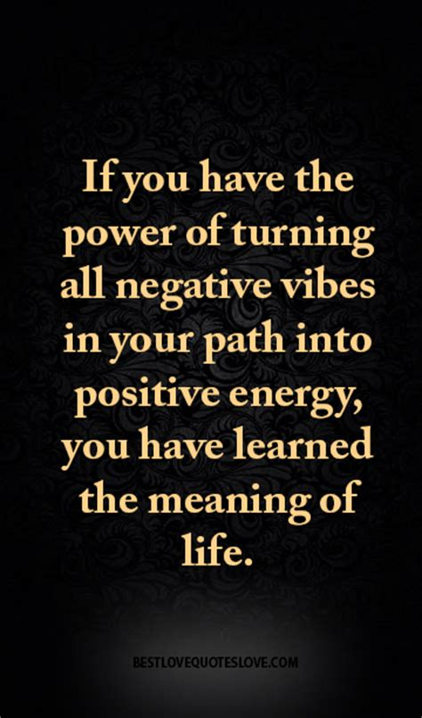 turn negative energy into positive energy if you have the power of turning all negative vibes in