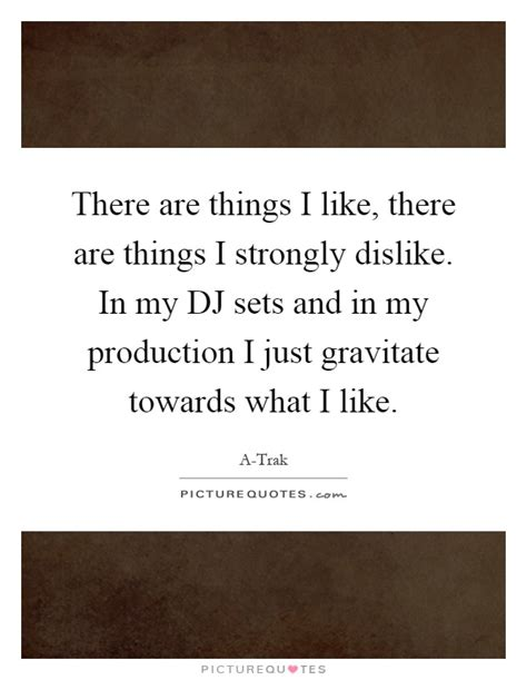 Things I Like And Dislike Essay by A Trak Quotes Sayings 21 Quotations