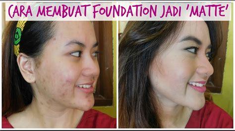 tutorial makeup yang bagus acne oily cara bikin foundation yang ada jadi matte
