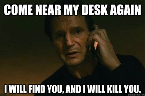 Come Meme - come near my desk again i will find you and i will kill