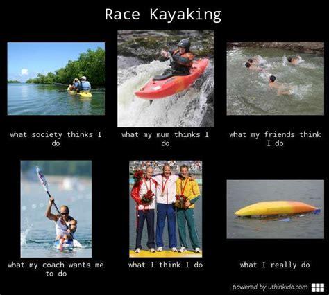 Kayaking Memes - race kayaking what people think i do what i really do