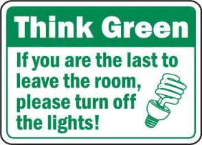 Think green if you are the last to leave the room please turn off the