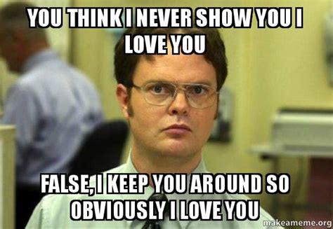 I Think I Love You Meme - you think i never show you i love you false i keep you