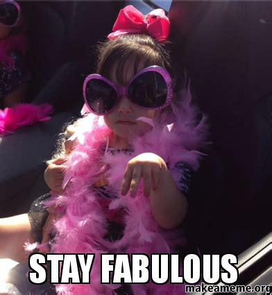 Fabulous Meme - stay fabulous make a meme