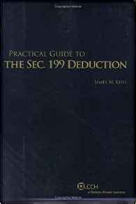 what is section 199 deduction practical guide to the sec 199 deduction james m kehl