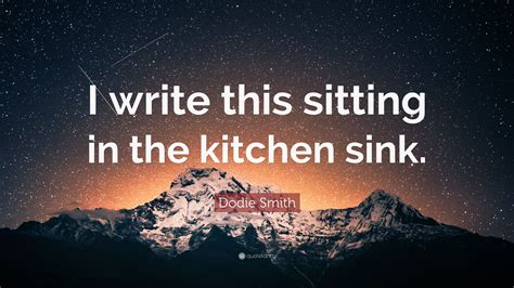 I Write This Sitting In The Kitchen Sink Dodie Smith Quote I Write This Sitting In The Kitchen Sink 7 Wallpapers Quotefancy