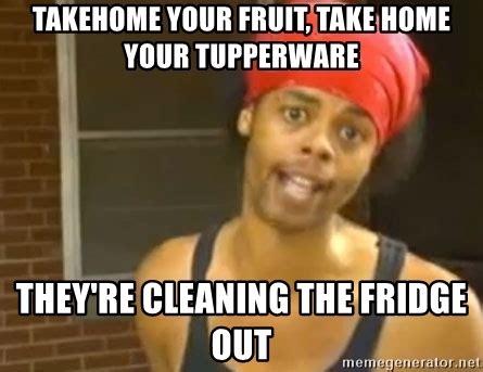 Fridge Meme - takehome your fruit take home your tupperware they re
