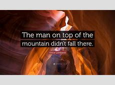 """Vince Lombardi Quote: """"The man on top of the mountain didn ... Inspirational Text"""