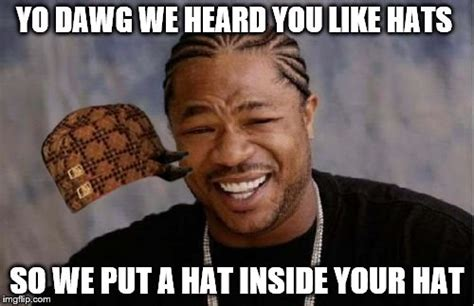Hat Meme - yo dawg heard you meme imgflip