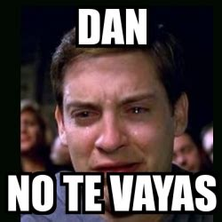 Meme Generator Dan Deacon - meme crying peter parker dan no te vayas 24509682