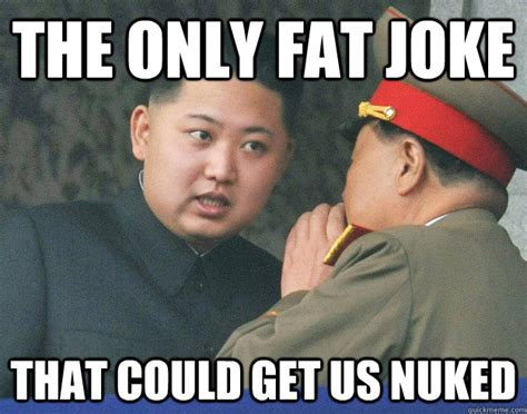 Fat Jokes Meme - the only fat joke that could get us nuked hungry kim jong un quickmeme