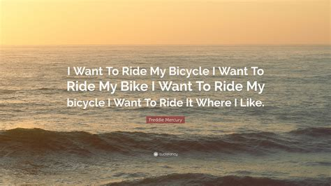 I Like To Ride My Bike Oceanseven freddie mercury quote i want to ride my bicycle i want to ride my bike i want to ride my