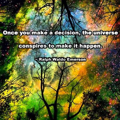 Universe Conspires once you make a decision the universe conspires to make