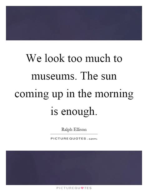 we look too much to museums the sun coming up in the