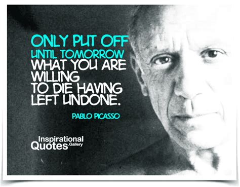 Pablo Picasso Also Search For Only Put Until Tomorrow What You Are Willing To Die Left Undone
