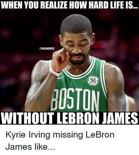 Kyrie Irving Memes - when you realize how hard life is oston without lebron