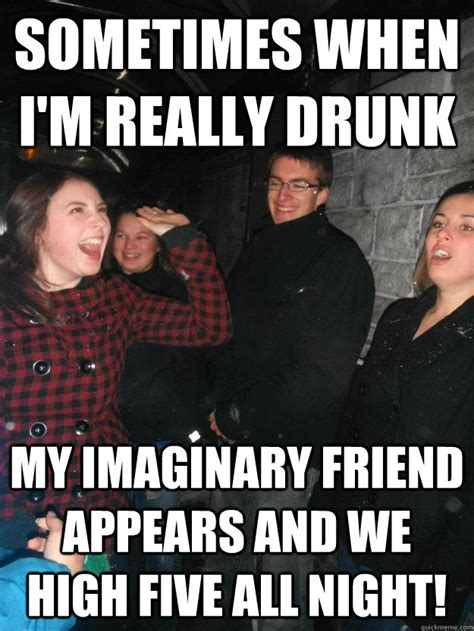 Drunk Friend Memes - sometimes when i m really drunk my imaginary friend