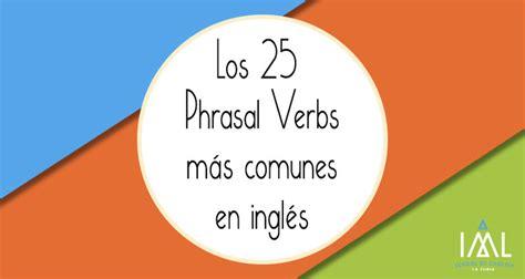 lista de phrasal verbs mas comunes en ingles para conversacion los 25 phrasal verbs m 225 s comunes en ingl 233 s recursos para