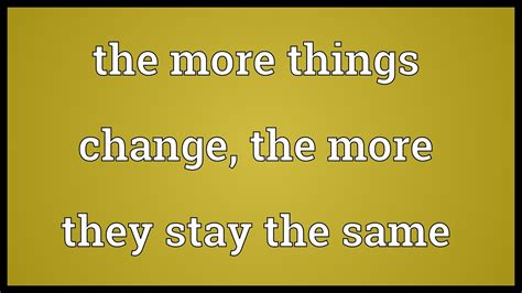 The Same the more things change the more they stay the same