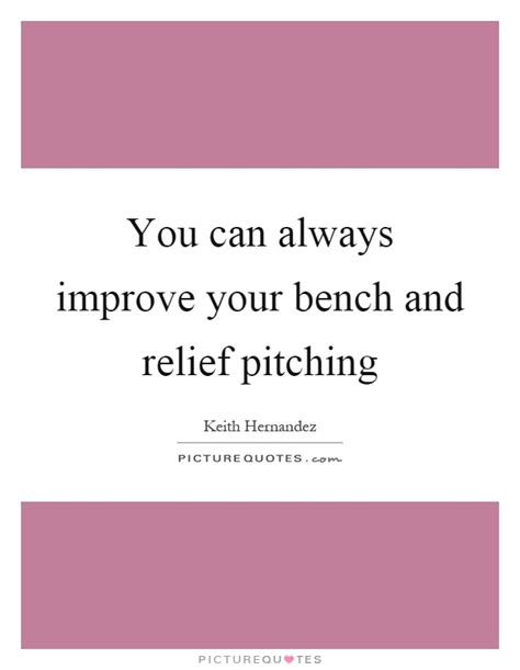 improve your bench you can always improve your bench and relief pitching