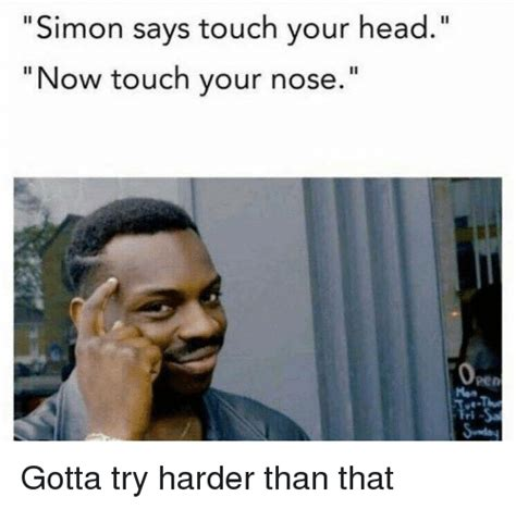 Simon Meme - simon says touch your head ii now touch your nose gotta try harder than that