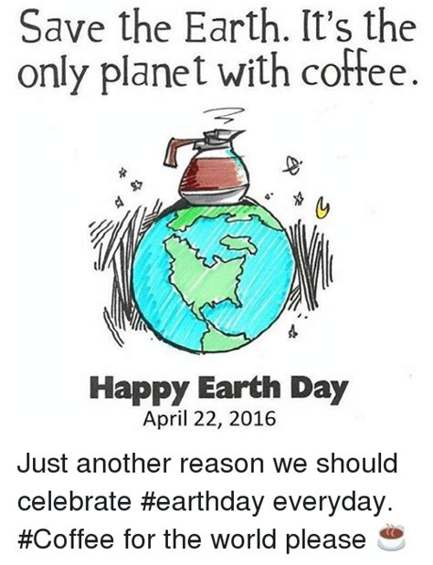 8 More Days We Should Celebrate by Save The Earth It S The Only Planet With Coffee Happy