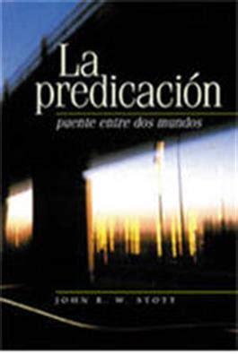 la predicacion puente entre 1558831185 la predicaci 162 n puente entre dos mundos i believe in preaching spanish john stott faith