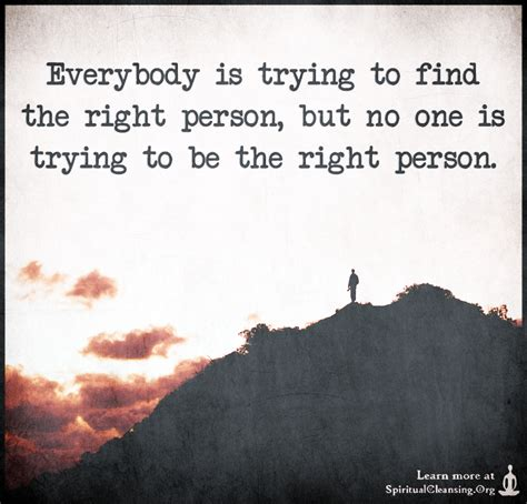 Trying To Find Everybody Is Trying To Find The Right Person But No One Is Trying To Be The Right