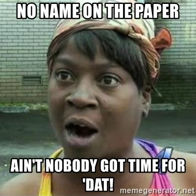 Ain T Nobody Got Time For Dat Meme - no name on the paper ain t nobody got time for dat