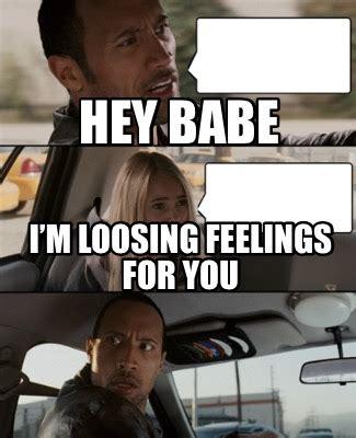 Hey Babe Meme - meme creator hey babe i m loosing feelings for you meme
