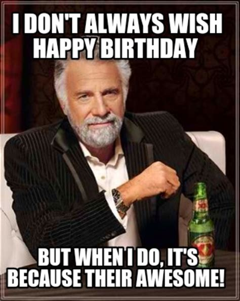 Awesome Birthday Memes - meme creator i don t always wish happy birthday but when