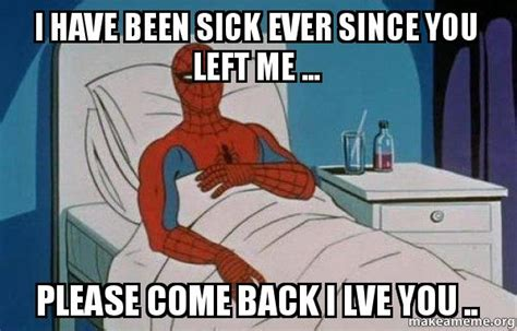 Spiderman Cancer Meme - i have been sick ever since you left me please come