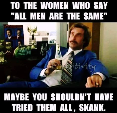 Funny Memes For Women - to the women who say all men are the same meme