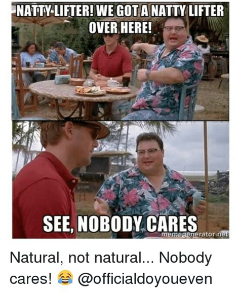 Nobody Cares Memes - natty lifter we got a natty lifter over here see nobody