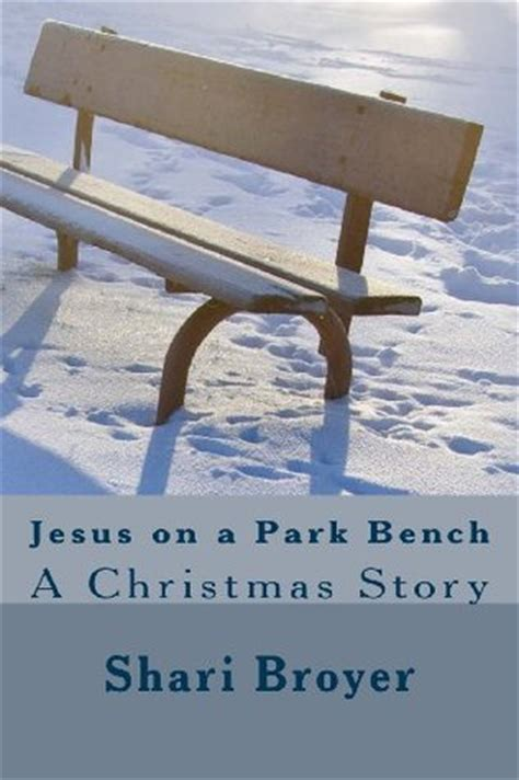 jesus on bench jesus on a park bench a christmas story by shari broyer