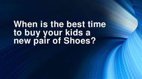 is this the right time to buy a house when is the best time to buy your kids a new pair of shoes