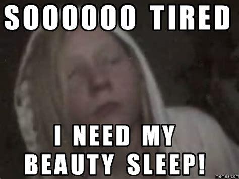 Need Sleep Meme - soooooo tired i need my beauty sleep meme boomsbeat