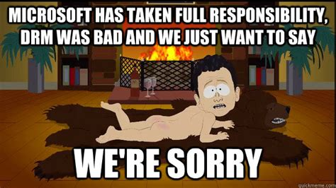We Re Sorry Meme - microsoft has taken full responsibility drm was bad and