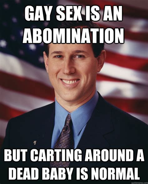 Gay Baby Meme - gay sex is an abomination but carting around a dead baby is normal rick santorum quickmeme