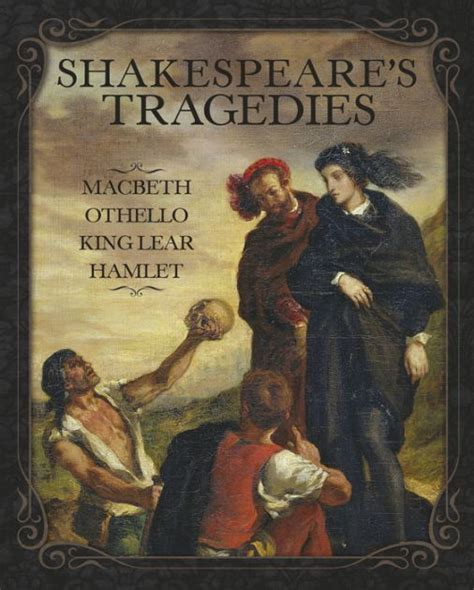 Shakespeare S Tragic In Macbeth by Shakespeare S Tragedies Macbeth Othello King Lear And Hamlet By William Shakespeare