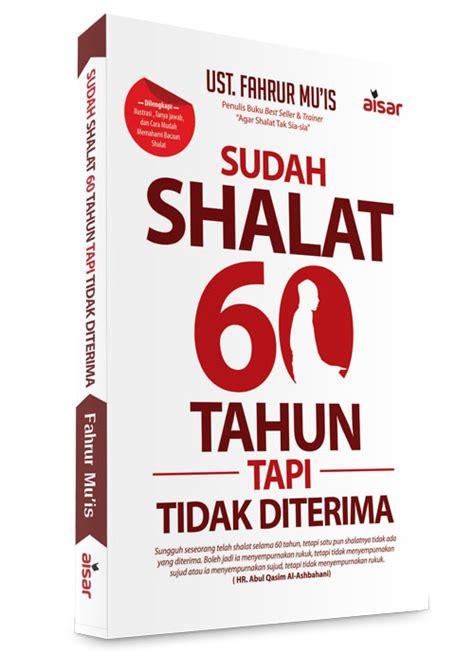 Buku Bagus Dikejar Rejeki Dari Sedekah sudah shalat 60 tahun tapi tidak diterima fahrur muis penerbit aisar pustaka quran sunnah