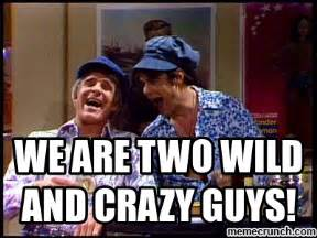 Crazy Sister Meme - we are two wild and crazy guys