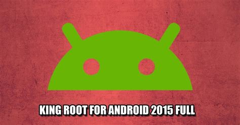 root for android bienvenidos king root for android 2015