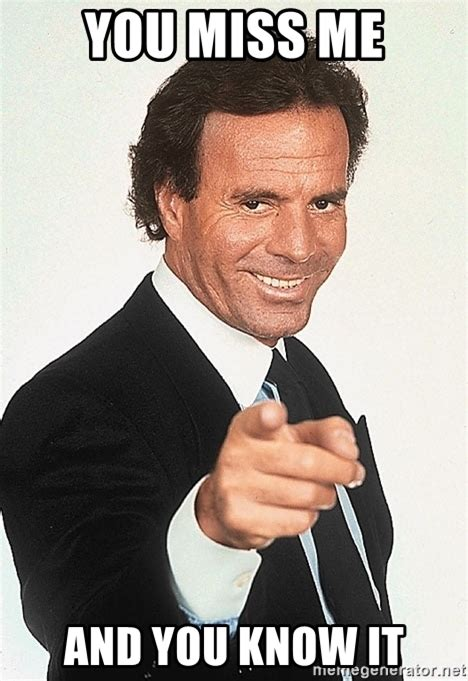 Miss Me Meme - you miss me and you know it julio iglesias 2 meme