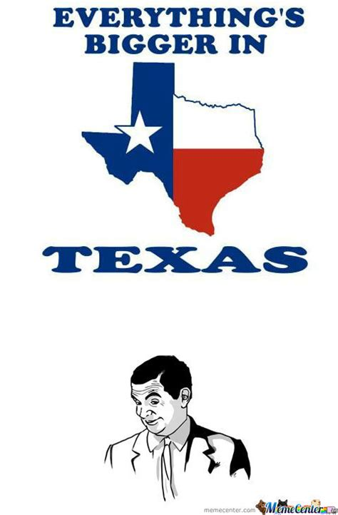everything s bigger in texas by robotssuck28 meme center